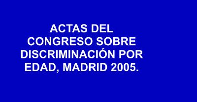 ACTAS DEL CONGRESO SOBRE DISCRIMINACIÓN POR EDAD, MADRID 2005.